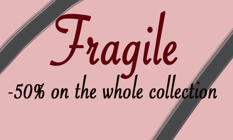 -50% on the whole collection fragile